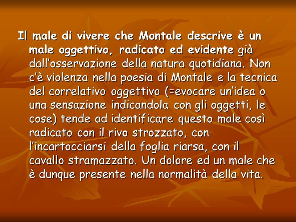 Il male di vivere che Montale descrive è un male oggettivo, radicato ed evidente già dallosservazione della natura quotidiana. Non cè violenza nella p
