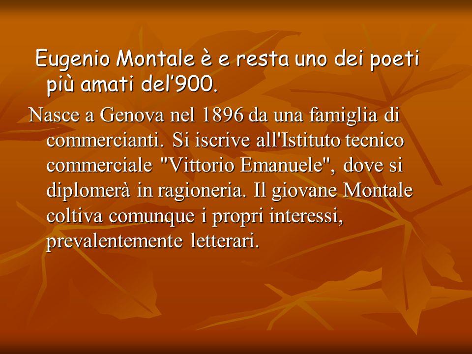 Eugenio Montale è e resta uno dei poeti più amati del900. Eugenio Montale è e resta uno dei poeti più amati del900. Nasce a Genova nel 1896 da una fam