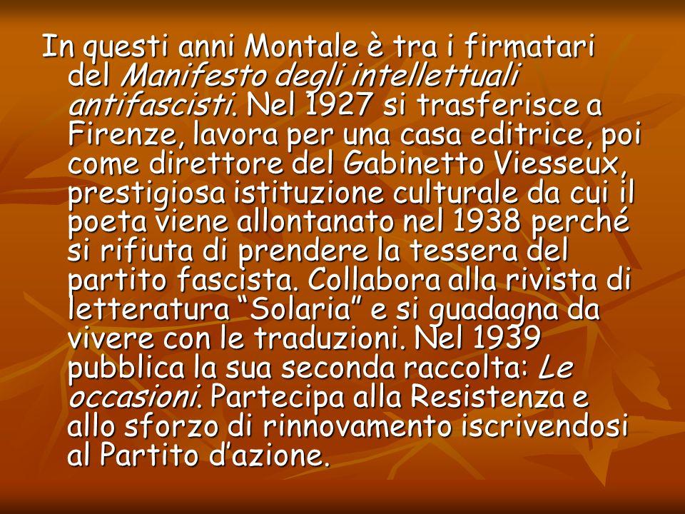 In questi anni Montale è tra i firmatari del Manifesto degli intellettuali antifascisti. Nel 1927 si trasferisce a Firenze, lavora per una casa editri