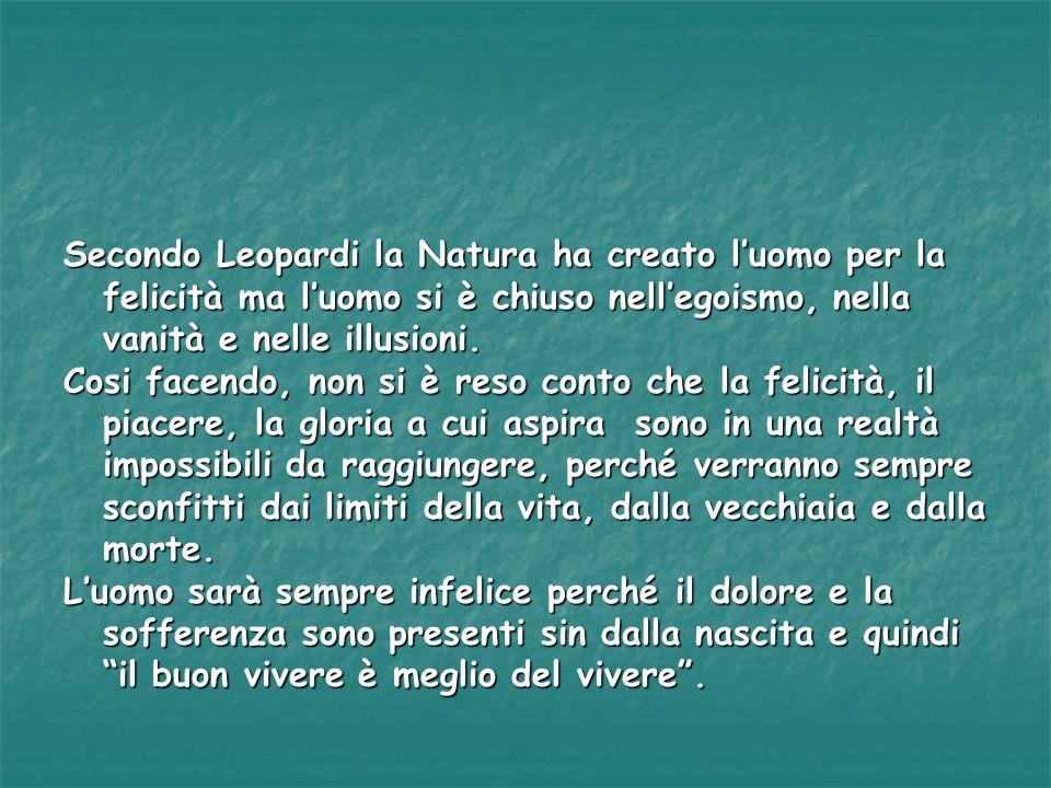 Secondo Leopardi la Natura ha creato luomo per la felicità ma luomo si è chiuso nellegoismo, nella vanità e nelle illusioni. Cosi facendo, non si è re