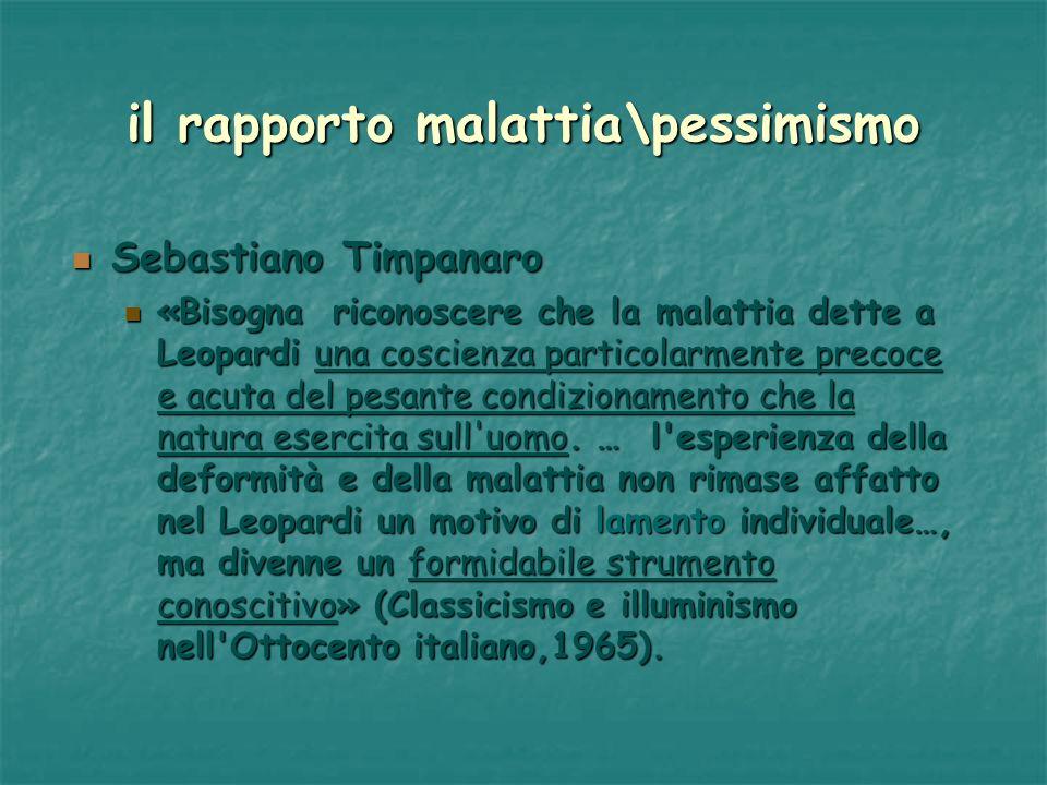il rapporto malattia\pessimismo Sebastiano Timpanaro Sebastiano Timpanaro «Bisogna riconoscere che la malattia dette a Leopardi una coscienza particol