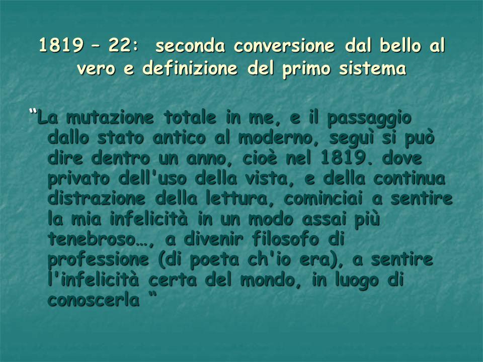 1819 – 22: seconda conversione dal bello al vero e definizione del primo sistema La mutazione totale in me, e il passaggio dallo stato antico al moder