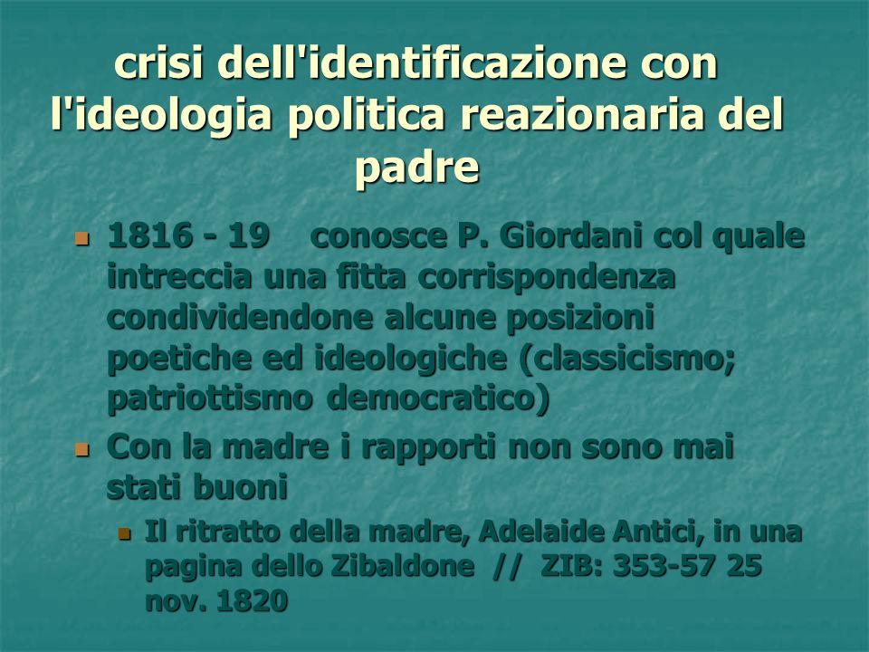 crisi dell'identificazione con l'ideologia politica reazionaria del padre 1816 - 19 conosce P. Giordani col quale intreccia una fitta corrispondenza c