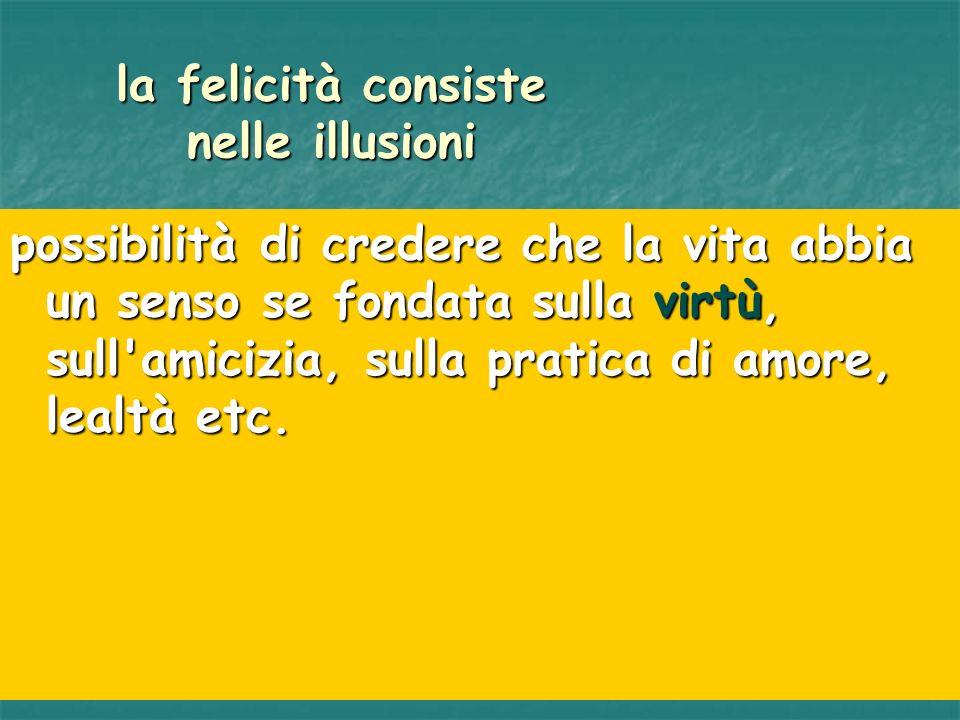 la felicità consiste nelle illusioni possibilità di credere che la vita abbia un senso se fondata sulla virtù, sull'amicizia, sulla pratica di amore,