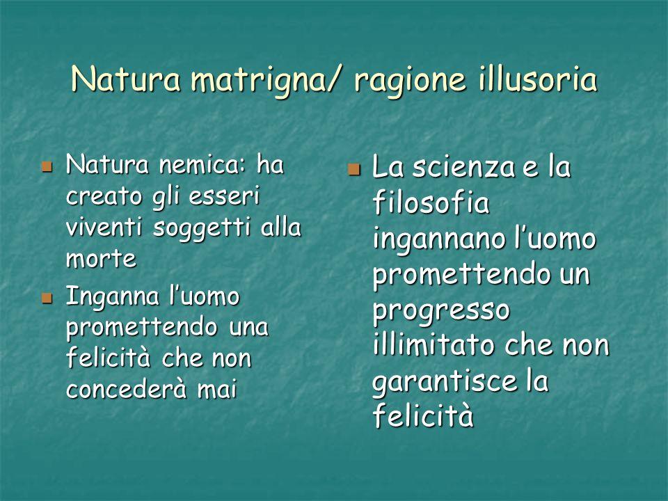 Natura matrigna/ ragione illusoria Natura nemica: ha creato gli esseri viventi soggetti alla morte Natura nemica: ha creato gli esseri viventi soggett