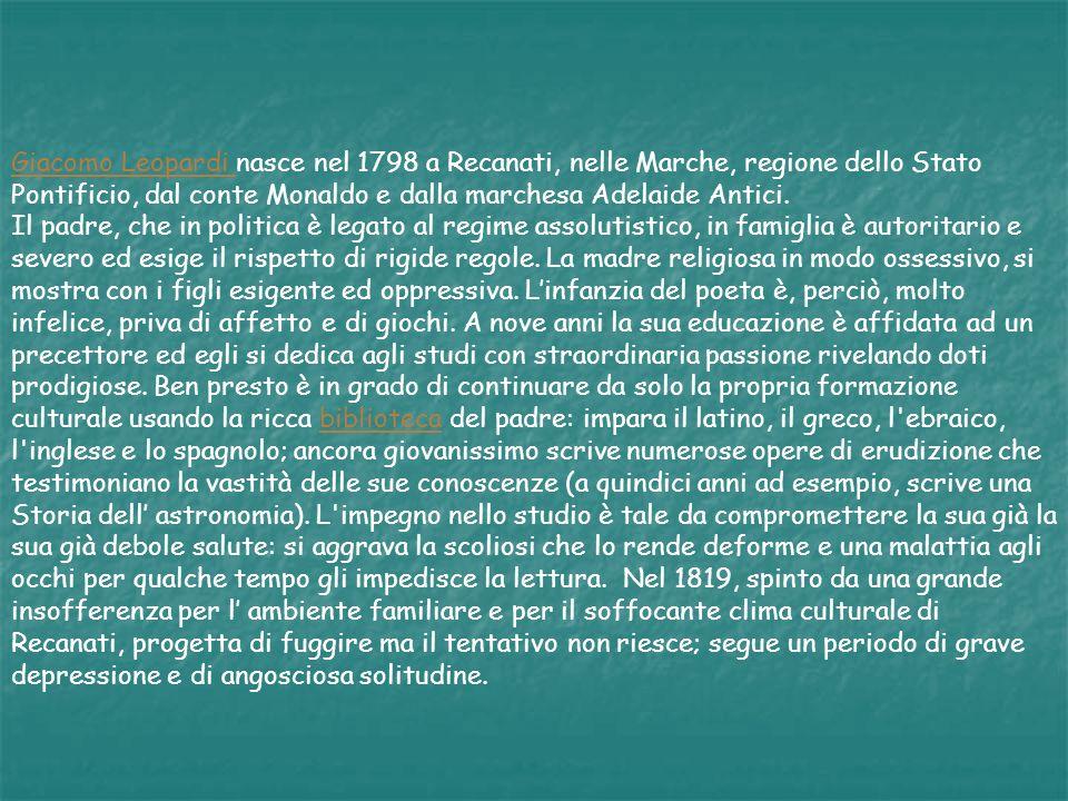 Giacomo Leopardi Giacomo Leopardi nasce nel 1798 a Recanati, nelle Marche, regione dello Stato Pontificio, dal conte Monaldo e dalla marchesa Adelaide