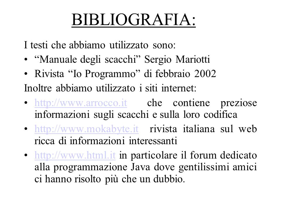 BIBLIOGRAFIA: I testi che abbiamo utilizzato sono: Manuale degli scacchi Sergio Mariotti Rivista Io Programmo di febbraio 2002 Inoltre abbiamo utilizzato i siti internet: http://www.arrocco.it che contiene preziose informazioni sugli scacchi e sulla loro codificahttp://www.arrocco.it http://www.mokabyte.it rivista italiana sul web ricca di informazioni interessantihttp://www.mokabyte.it http://www.html.it in particolare il forum dedicato alla programmazione Java dove gentilissimi amici ci hanno risolto più che un dubbio.http://www.html.it