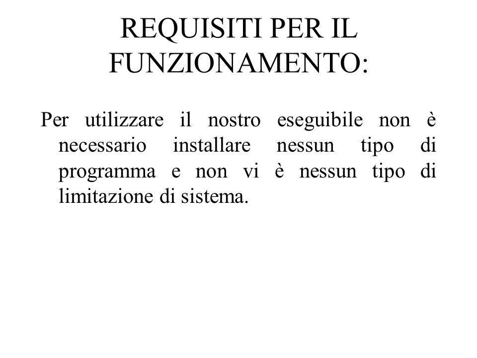 REQUISITI PER IL FUNZIONAMENTO: Per utilizzare il nostro eseguibile non è necessario installare nessun tipo di programma e non vi è nessun tipo di limitazione di sistema.