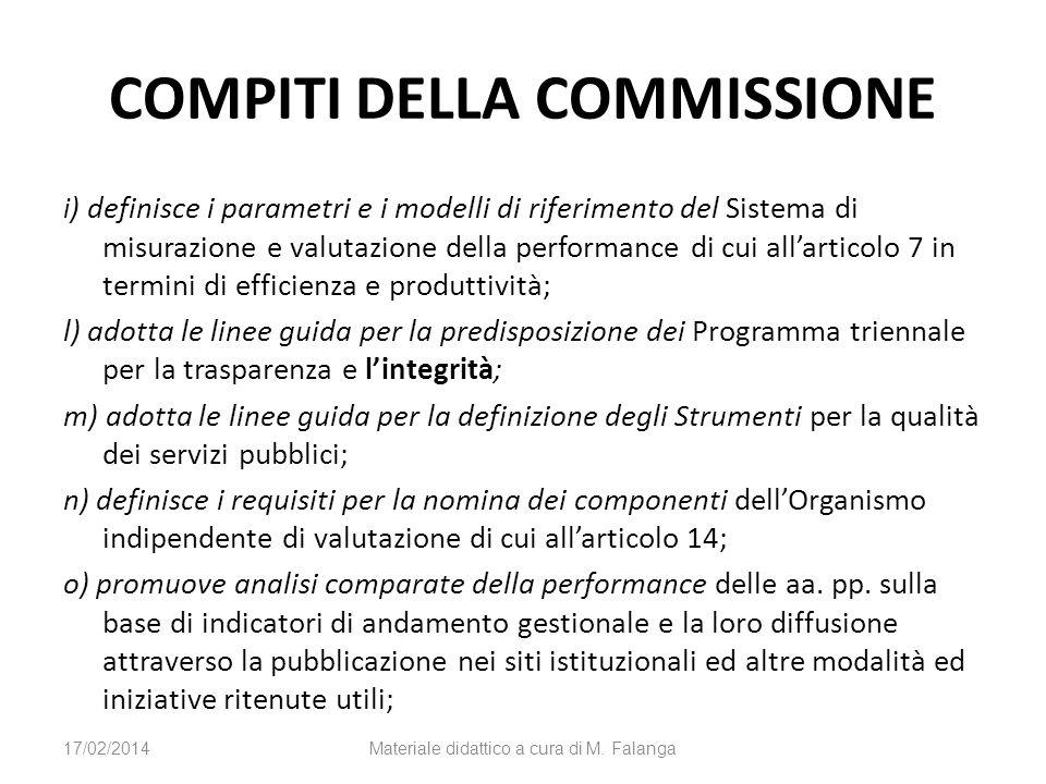 COMPITI DELLA COMMISSIONE i ) definisce i parametri e i modelli di riferimento del Sistema di misurazione e valutazione della performance di cui allarticolo 7 in termini di efficienza e produttività; l) adotta le linee guida per la predisposizione dei Programma triennale per la trasparenza e lintegrità; m) adotta le linee guida per la definizione degli Strumenti per la qualità dei servizi pubblici; n) definisce i requisiti per la nomina dei componenti dellOrganismo indipendente di valutazione di cui allarticolo 14; o) promuove analisi comparate della performance delle aa.