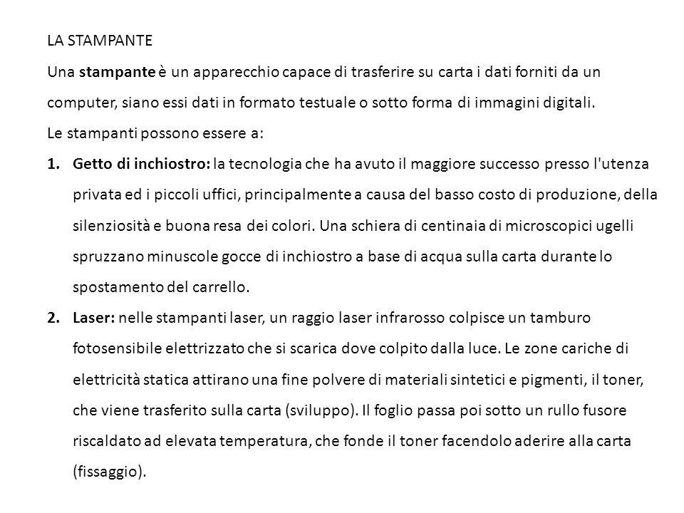 LA STAMPANTE Una stampante è un apparecchio capace di trasferire su carta i dati forniti da un computer, siano essi dati in formato testuale o sotto forma di immagini digitali.