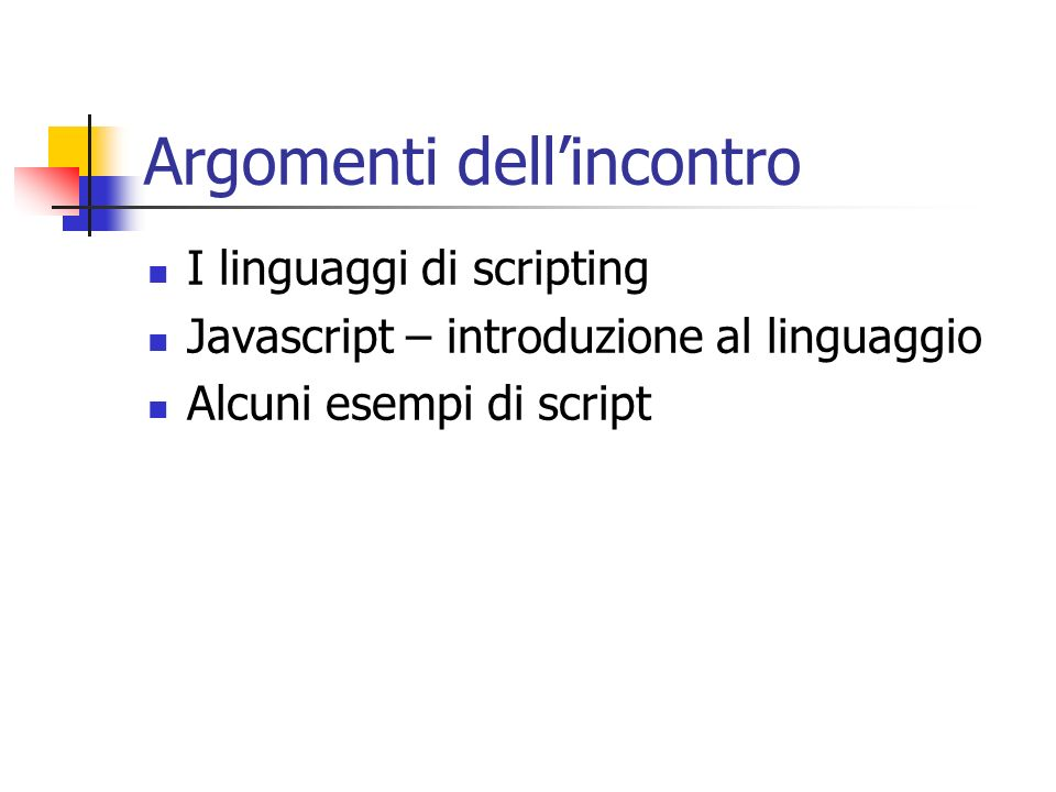 Argomenti dellincontro I linguaggi di scripting Javascript – introduzione al linguaggio Alcuni esempi di script