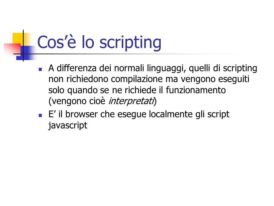 Cosè lo scripting A differenza dei normali linguaggi, quelli di scripting non richiedono compilazione ma vengono eseguiti solo quando se ne richiede il funzionamento (vengono cioè interpretati) E il browser che esegue localmente gli script javascript