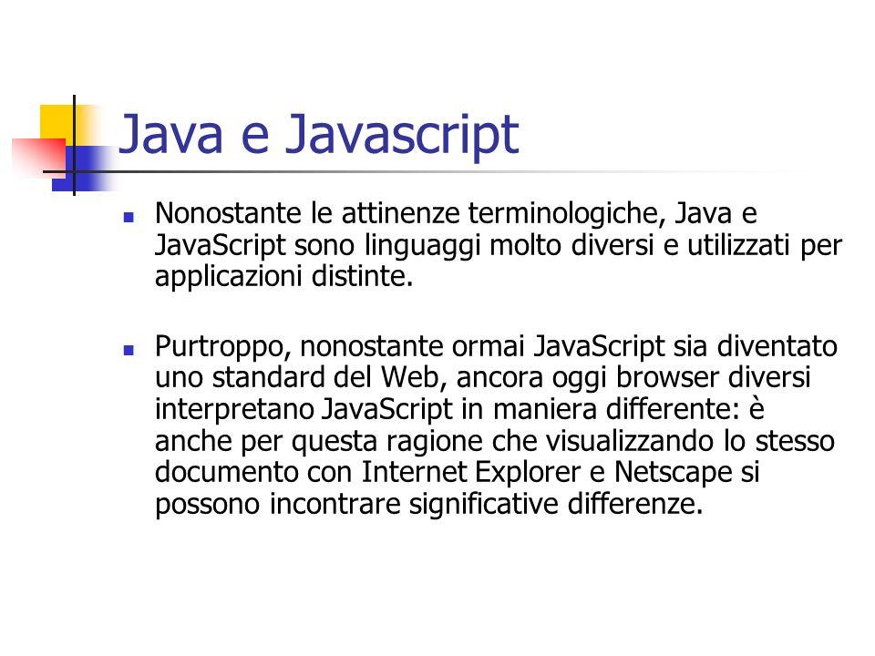 Java e Javascript Nonostante le attinenze terminologiche, Java e JavaScript sono linguaggi molto diversi e utilizzati per applicazioni distinte.