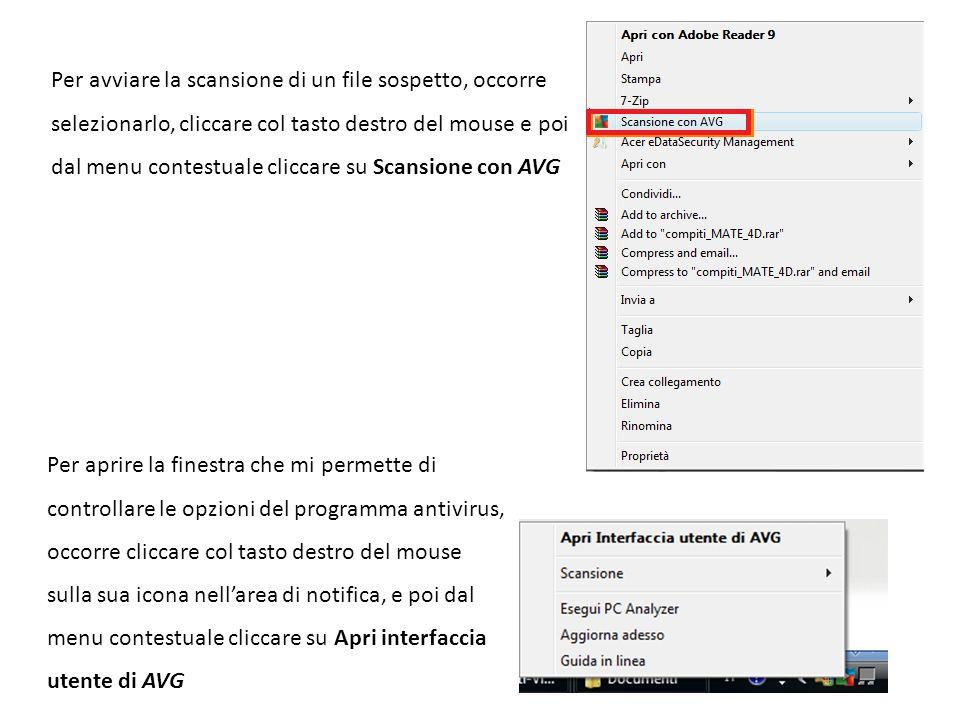 Per avviare la scansione di un file sospetto, occorre selezionarlo, cliccare col tasto destro del mouse e poi dal menu contestuale cliccare su Scansione con AVG Per aprire la finestra che mi permette di controllare le opzioni del programma antivirus, occorre cliccare col tasto destro del mouse sulla sua icona nellarea di notifica, e poi dal menu contestuale cliccare su Apri interfaccia utente di AVG
