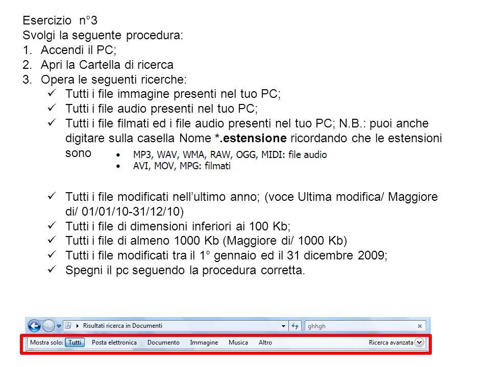 Esercizio n°3 Svolgi la seguente procedura: 1.Accendi il PC; 2.Apri la Cartella di ricerca 3.Opera le seguenti ricerche: Tutti i file immagine presenti nel tuo PC; Tutti i file audio presenti nel tuo PC; Tutti i file filmati ed i file audio presenti nel tuo PC; N.B.: puoi anche digitare sulla casella Nome *.estensione ricordando che le estensioni sono Tutti i file modificati nellultimo anno; (voce Ultima modifica/ Maggiore di/ 01/01/10-31/12/10) Tutti i file di dimensioni inferiori ai 100 Kb; Tutti i file di almeno 1000 Kb (Maggiore di/ 1000 Kb) Tutti i file modificati tra il 1° gennaio ed il 31 dicembre 2009; Spegni il pc seguendo la procedura corretta.