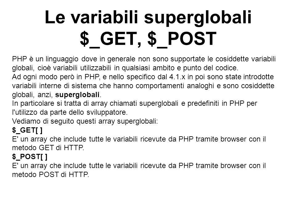Le variabili superglobali $_GET, $_POST PHP è un linguaggio dove in generale non sono supportate le cosiddette variabili globali, cioè variabili utilizzabili in qualsiasi ambito e punto del codice.