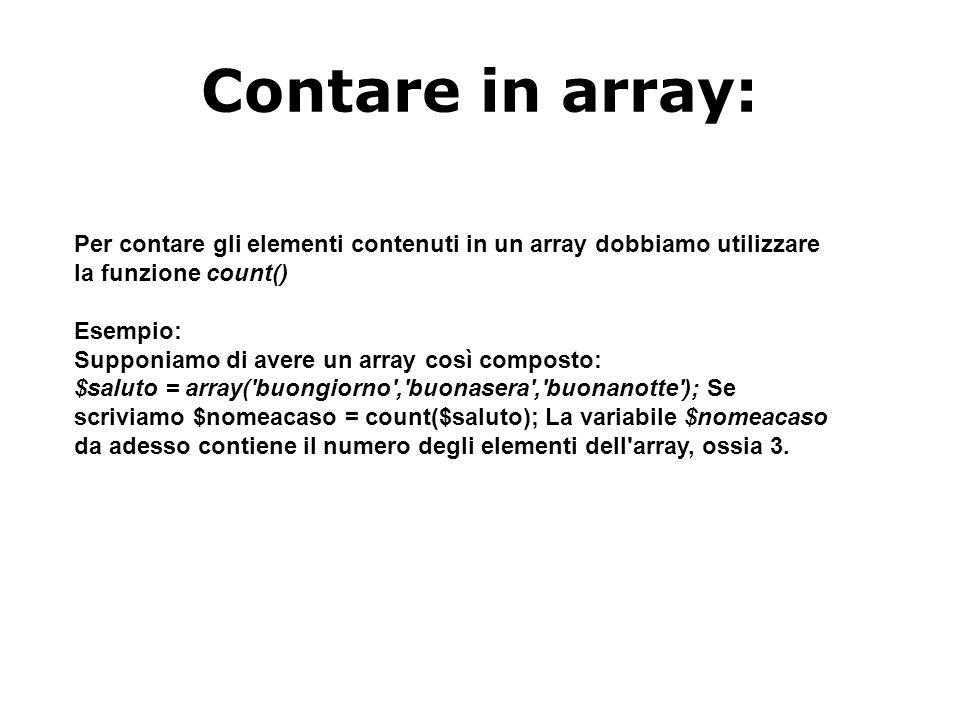 Contare in array: Per contare gli elementi contenuti in un array dobbiamo utilizzare la funzione count() Esempio: Supponiamo di avere un array così composto: $saluto = array( buongiorno , buonasera , buonanotte ); Se scriviamo $nomeacaso = count($saluto); La variabile $nomeacaso da adesso contiene il numero degli elementi dell array, ossia 3.