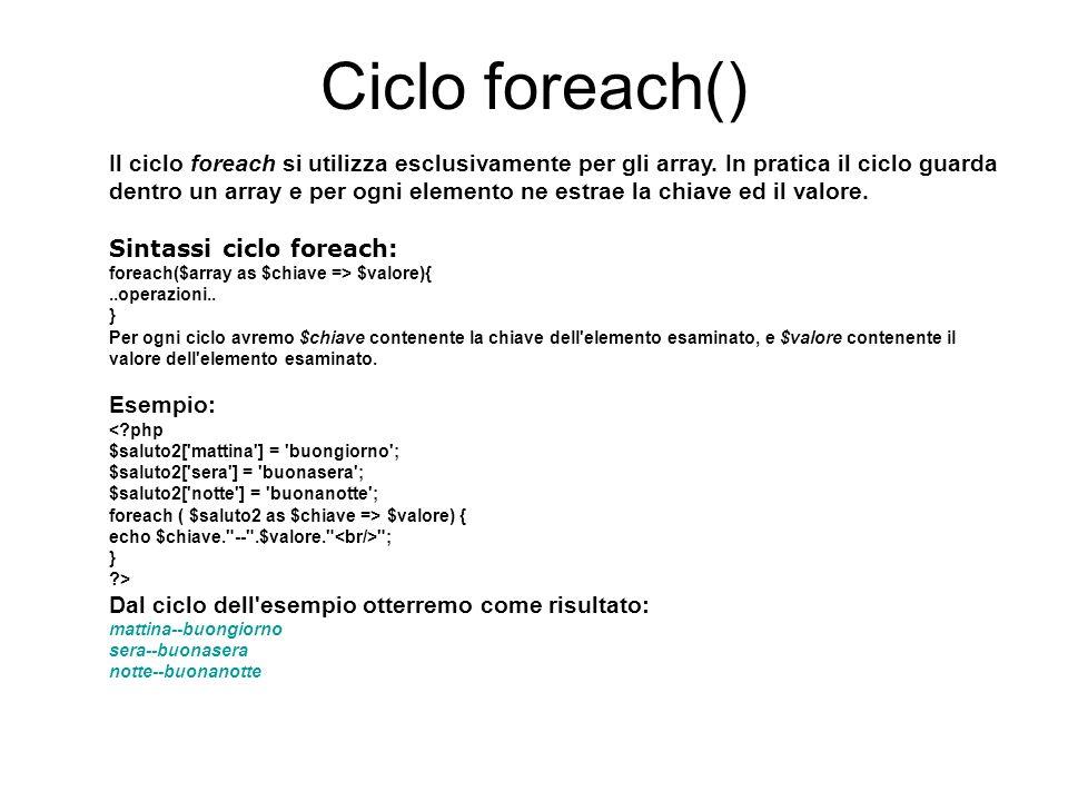 Ciclo foreach() Il ciclo foreach si utilizza esclusivamente per gli array.