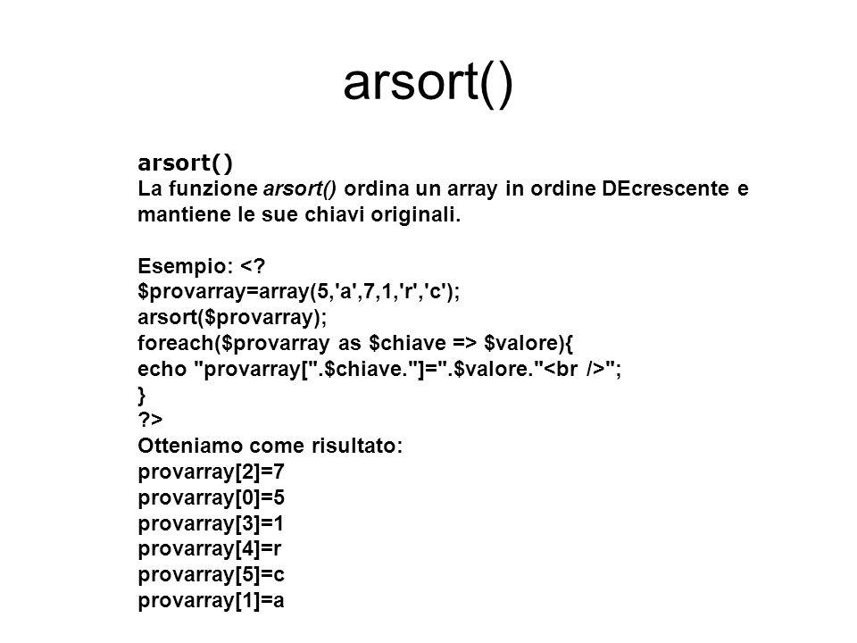 arsort() La funzione arsort() ordina un array in ordine DEcrescente e mantiene le sue chiavi originali.