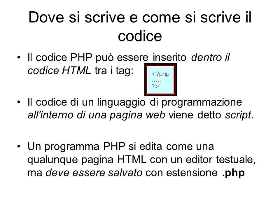Dove si scrive e come si scrive il codice Il codice PHP può essere inserito dentro il codice HTML tra i tag: Il codice di un linguaggio di programmazione all interno di una pagina web viene detto script.