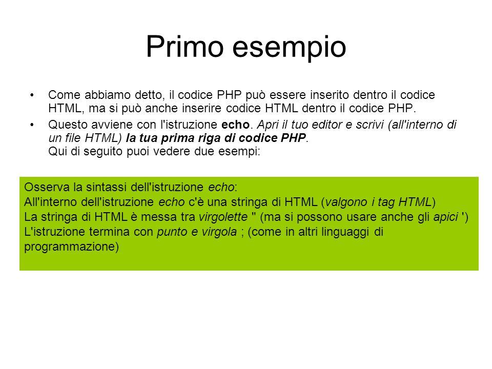 Primo esempio Come abbiamo detto, il codice PHP può essere inserito dentro il codice HTML, ma si può anche inserire codice HTML dentro il codice PHP.