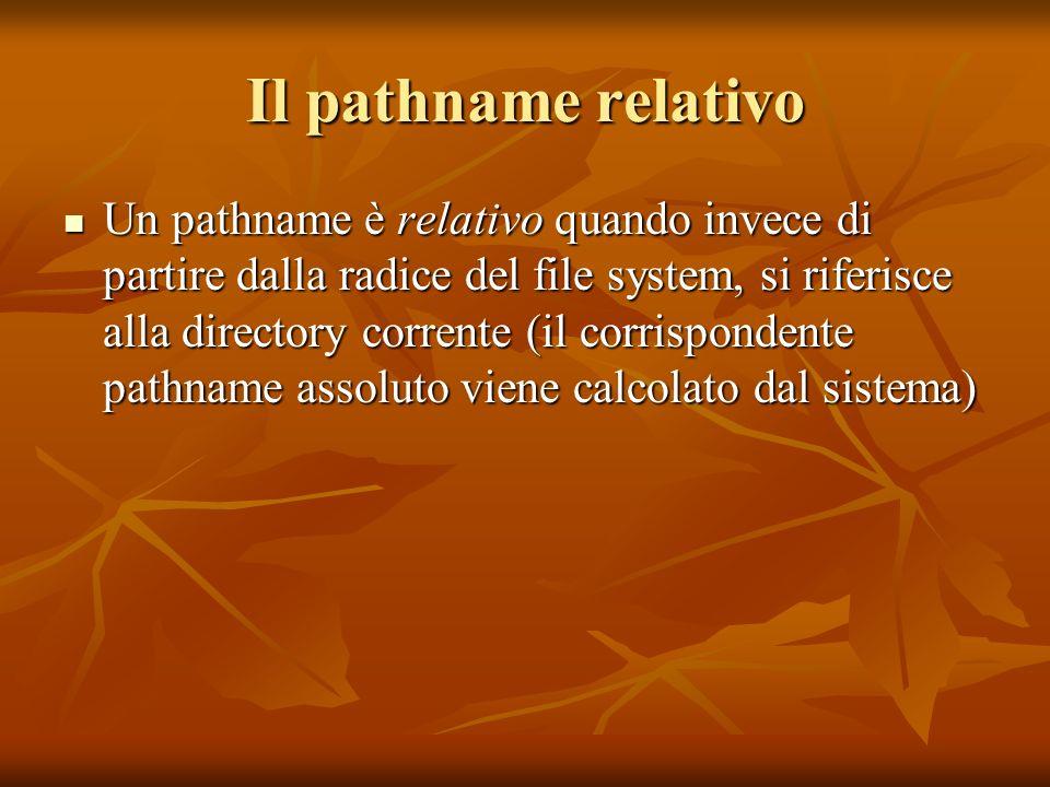 Il pathname relativo Un pathname è relativo quando invece di partire dalla radice del file system, si riferisce alla directory corrente (il corrispond