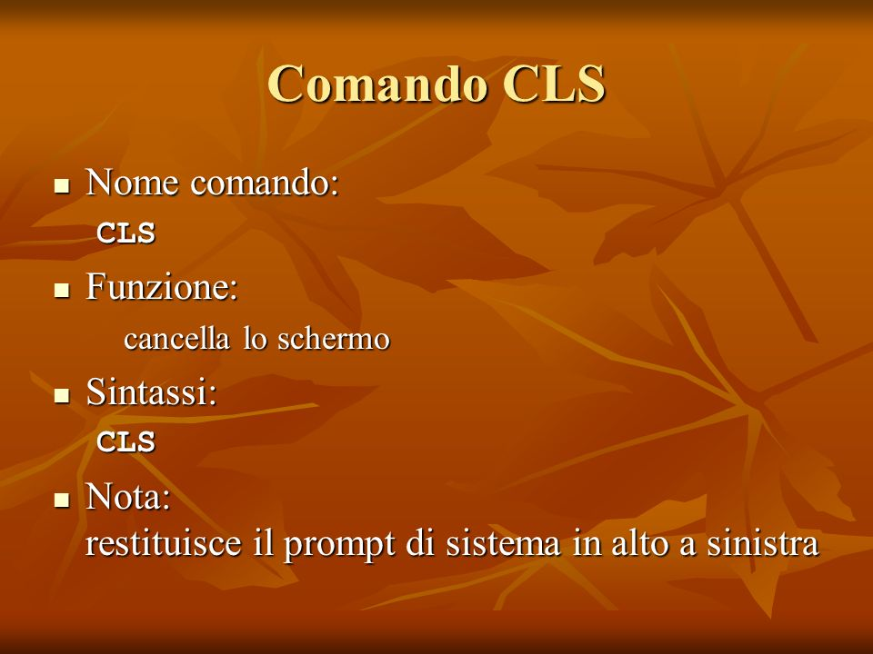 Comando CLS Nome comando: Nome comando:CLS Funzione: Funzione: cancella lo schermo Sintassi: Sintassi:CLS Nota: restituisce il prompt di sistema in al