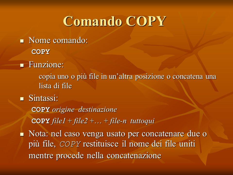 Comando COPY Nome comando: Nome comando:COPY Funzione: Funzione: copia uno o più file in unaltra posizione o concatena una lista di file Sintassi: Sin