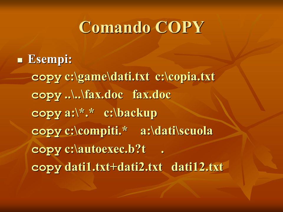 Comando COPY Esempi: Esempi: copy c:\game\dati.txt c:\copia.txt copy..\..\fax.doc fax.doc copy a:\*.* c:\backup copy c:\compiti.* a:\dati\scuola copy