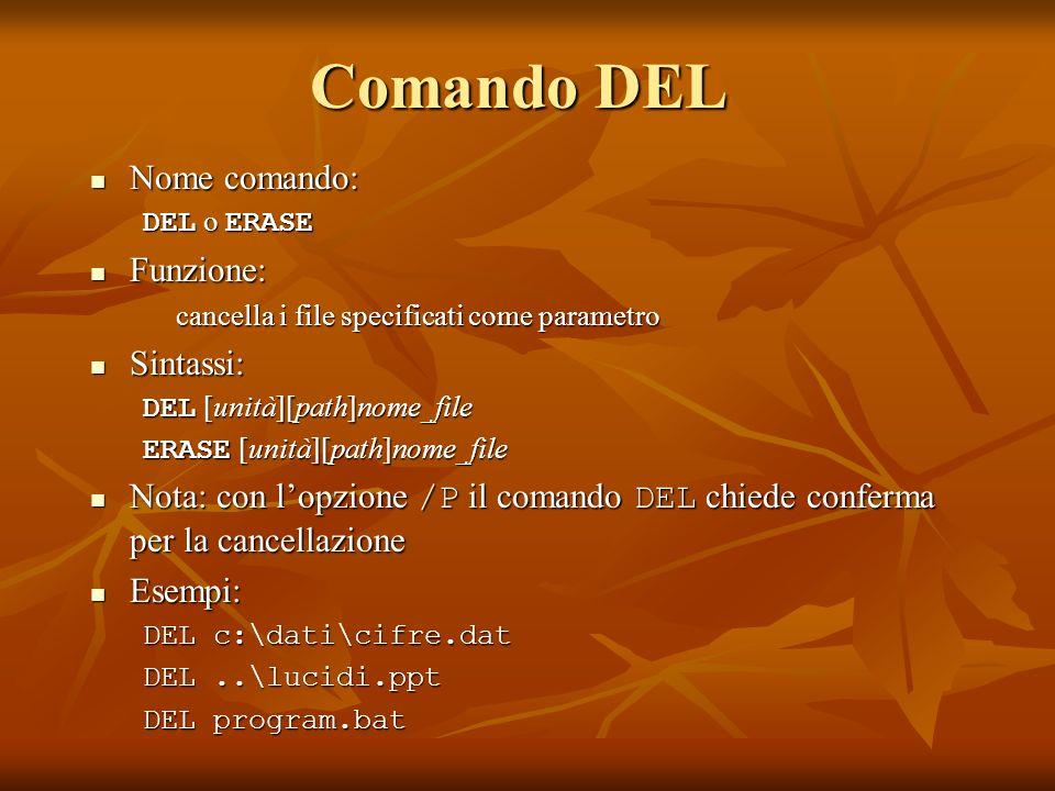 Comando DEL Nome comando: Nome comando: DEL o ERASE Funzione: Funzione: cancella i file specificati come parametro Sintassi: Sintassi: DEL [unità][pat