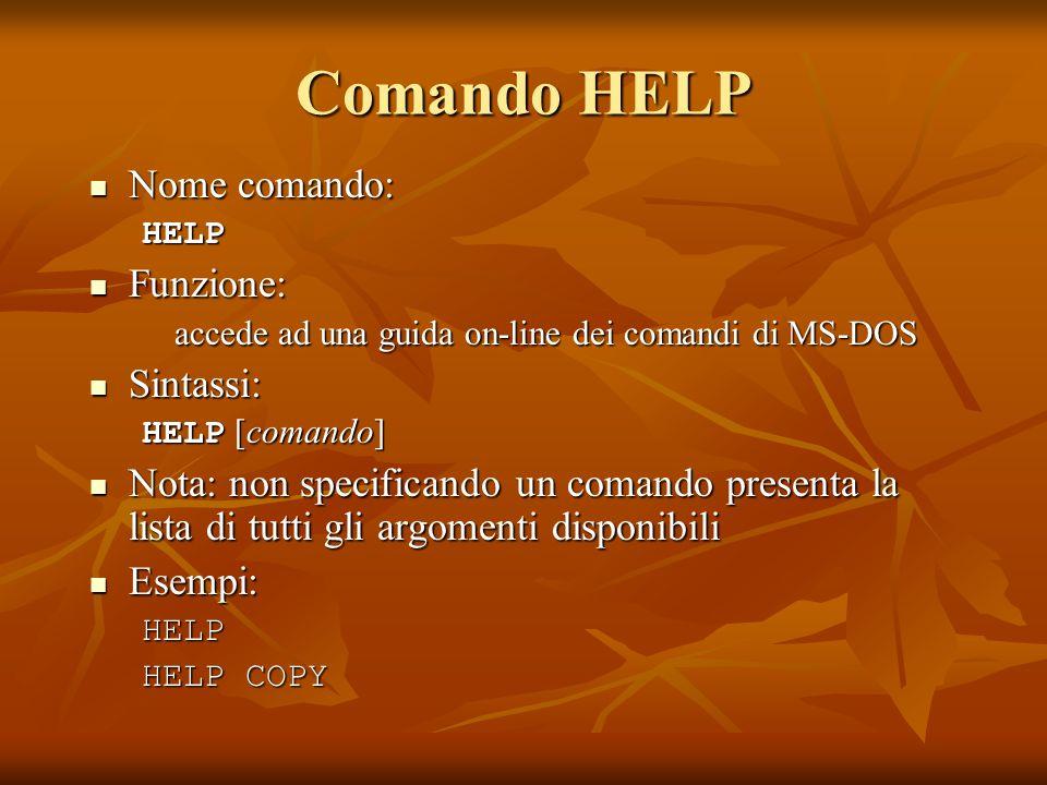 Comando HELP Nome comando: Nome comando:HELP Funzione: Funzione: accede ad una guida on-line dei comandi di MS-DOS Sintassi: Sintassi: HELP [comando]