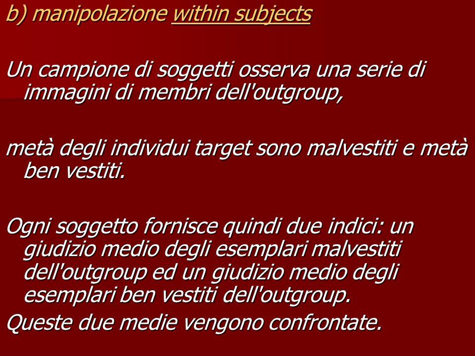 b) manipolazione within subjects Un campione di soggetti osserva una serie di immagini di membri dell'outgroup, metà degli individui target sono malve