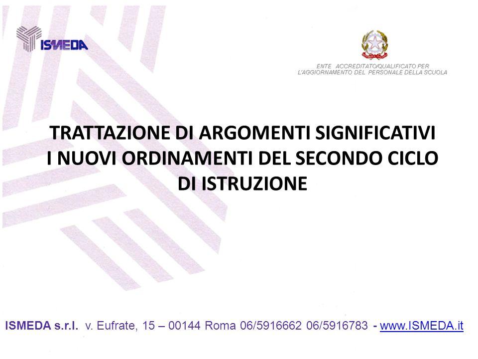 TRATTAZIONE DI ARGOMENTI SIGNIFICATIVI I NUOVI ORDINAMENTI DEL SECONDO CICLO DI ISTRUZIONE ISMEDA s.r.l. v. Eufrate, 15 – 00144 Roma 06/5916662 06/591
