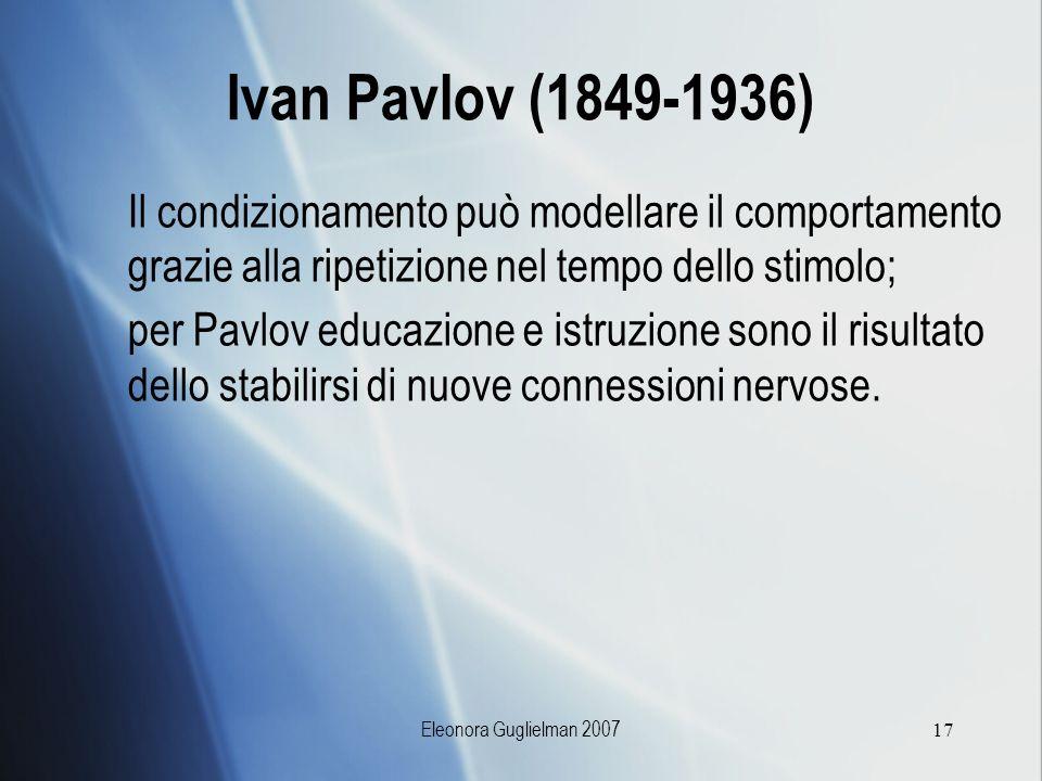 Eleonora Guglielman 200717 Ivan Pavlov (1849-1936) Il condizionamento può modellare il comportamento grazie alla ripetizione nel tempo dello stimolo;