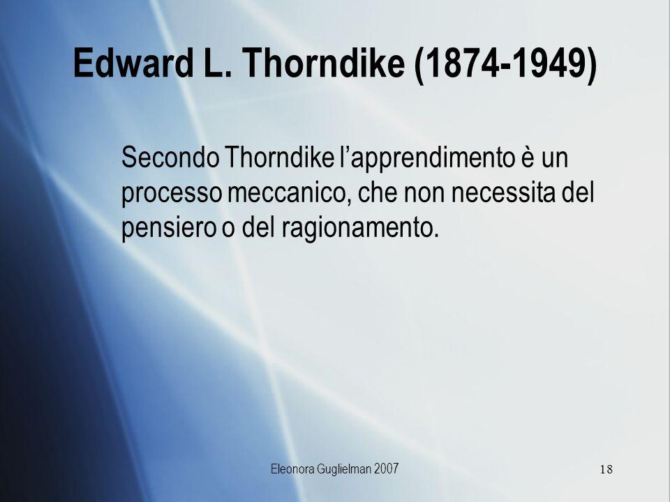 Eleonora Guglielman 200718 Edward L. Thorndike (1874-1949) Secondo Thorndike lapprendimento è un processo meccanico, che non necessita del pensiero o