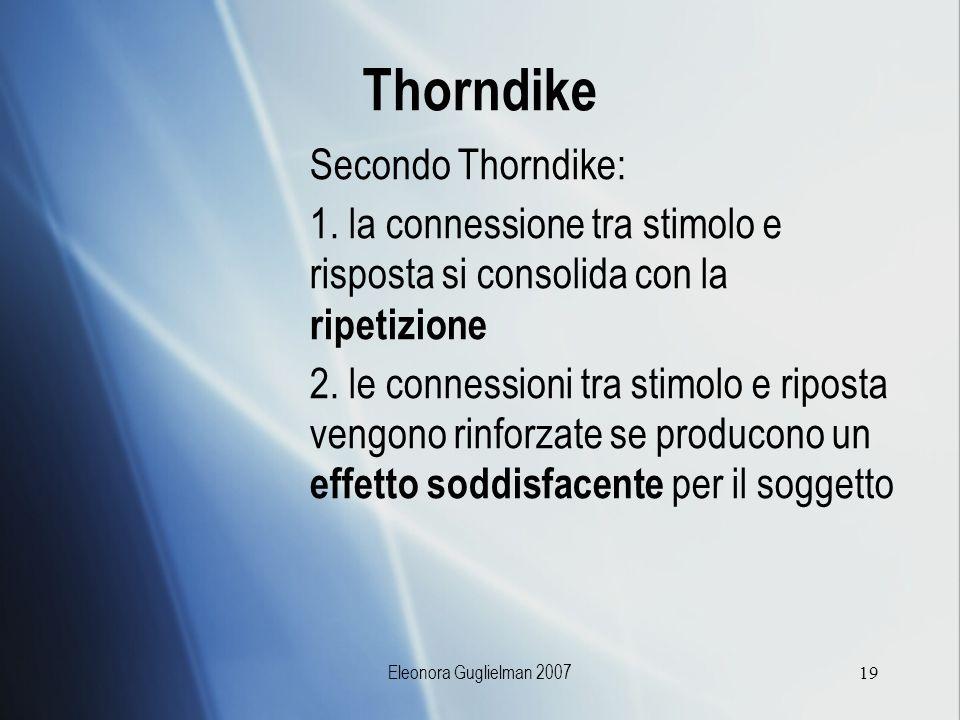 Eleonora Guglielman 200719 Thorndike Secondo Thorndike: 1. la connessione tra stimolo e risposta si consolida con la ripetizione 2. le connessioni tra
