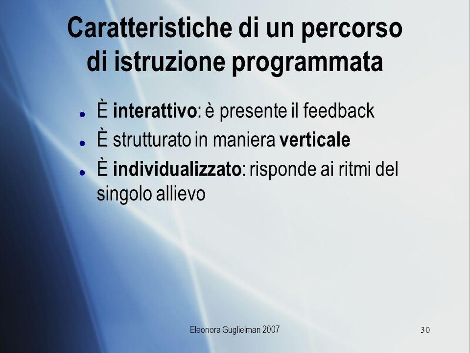 Eleonora Guglielman 200730 Caratteristiche di un percorso di istruzione programmata È interattivo : è presente il feedback È strutturato in maniera ve