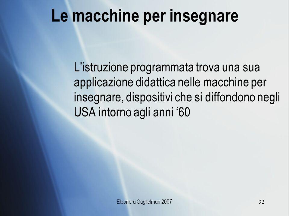Eleonora Guglielman 200732 Le macchine per insegnare Listruzione programmata trova una sua applicazione didattica nelle macchine per insegnare, dispos