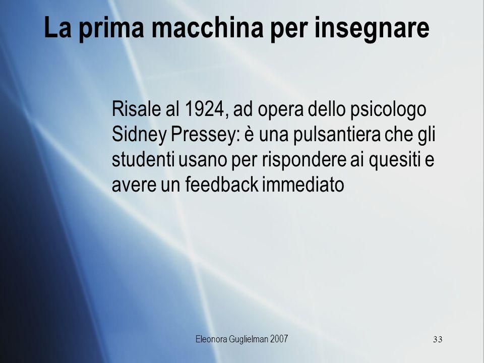 Eleonora Guglielman 200733 La prima macchina per insegnare Risale al 1924, ad opera dello psicologo Sidney Pressey: è una pulsantiera che gli studenti