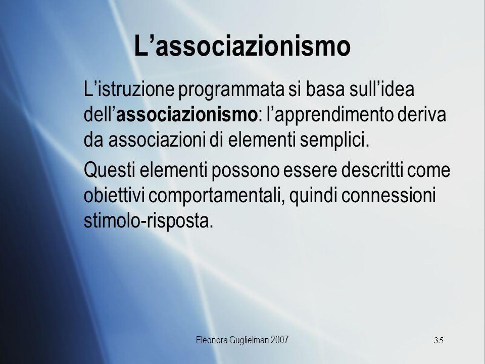Eleonora Guglielman 200735 Lassociazionismo Listruzione programmata si basa sullidea dell associazionismo : lapprendimento deriva da associazioni di e