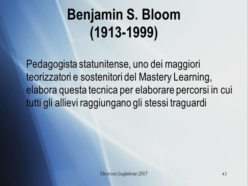 Eleonora Guglielman 200743 Benjamin S. Bloom (1913-1999) Pedagogista statunitense, uno dei maggiori teorizzatori e sostenitori del Mastery Learning, e