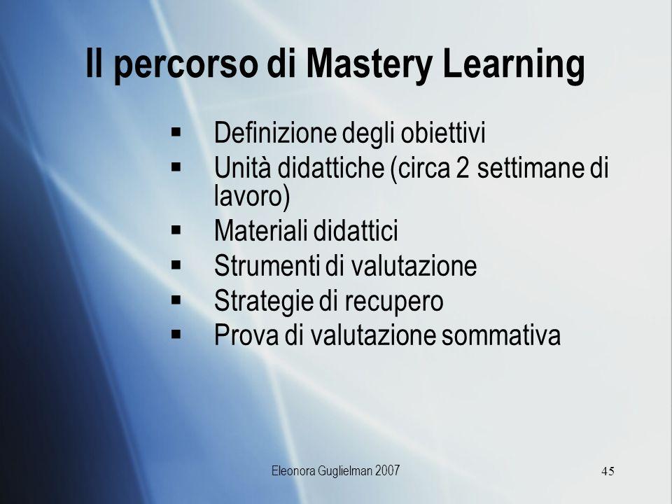 Eleonora Guglielman 200745 Il percorso di Mastery Learning Definizione degli obiettivi Unità didattiche (circa 2 settimane di lavoro) Materiali didatt