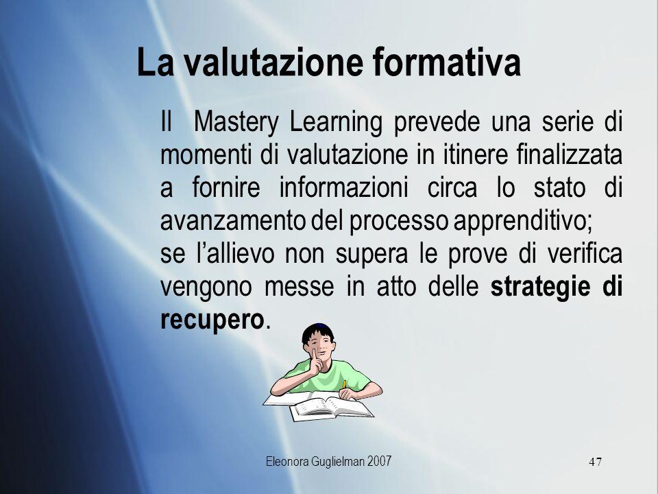 Eleonora Guglielman 200747 La valutazione formativa Il Mastery Learning prevede una serie di momenti di valutazione in itinere finalizzata a fornire i
