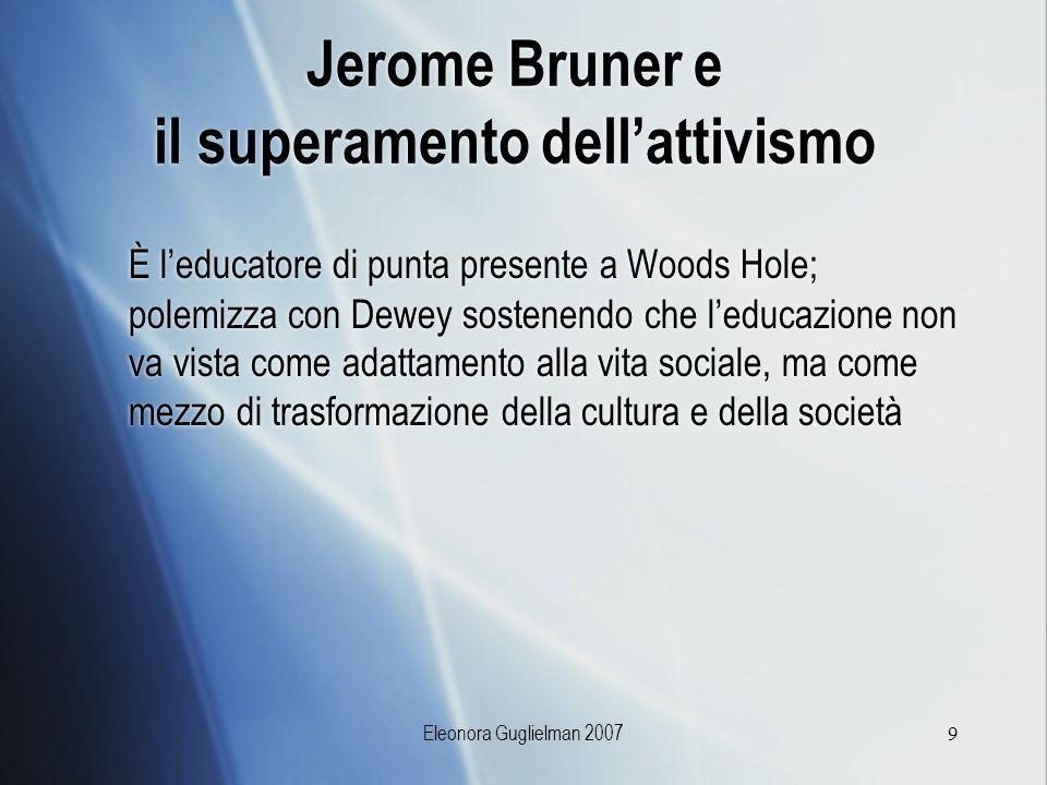 Eleonora Guglielman 20079 Jerome Bruner e il superamento dellattivismo È leducatore di punta presente a Woods Hole; polemizza con Dewey sostenendo che