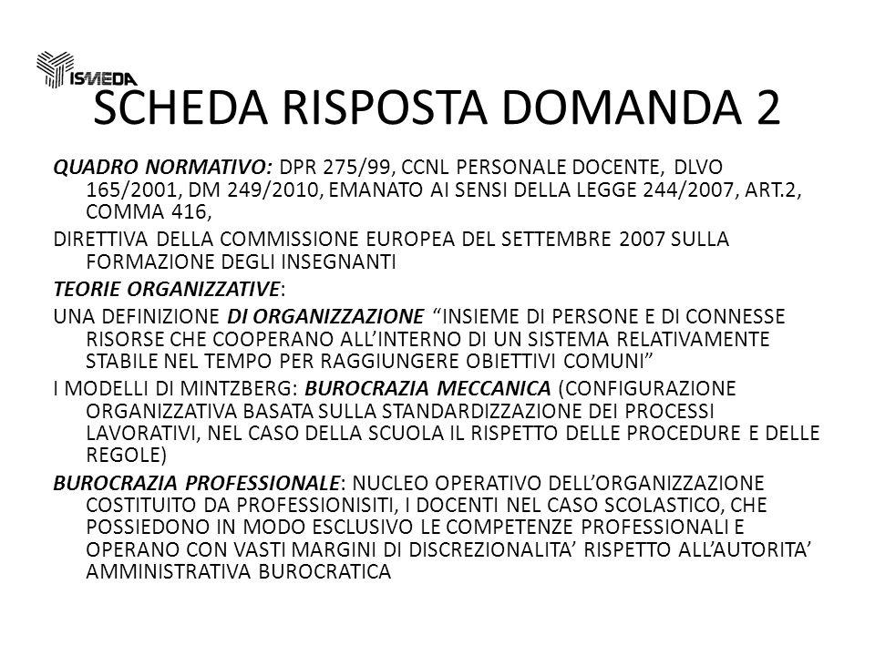 SCHEDA RISPOSTA DOMANDA 2 QUADRO NORMATIVO: DPR 275/99, CCNL PERSONALE DOCENTE, DLVO 165/2001, DM 249/2010, EMANATO AI SENSI DELLA LEGGE 244/2007, ART.2, COMMA 416, DIRETTIVA DELLA COMMISSIONE EUROPEA DEL SETTEMBRE 2007 SULLA FORMAZIONE DEGLI INSEGNANTI TEORIE ORGANIZZATIVE: UNA DEFINIZIONE DI ORGANIZZAZIONE INSIEME DI PERSONE E DI CONNESSE RISORSE CHE COOPERANO ALLINTERNO DI UN SISTEMA RELATIVAMENTE STABILE NEL TEMPO PER RAGGIUNGERE OBIETTIVI COMUNI I MODELLI DI MINTZBERG: BUROCRAZIA MECCANICA (CONFIGURAZIONE ORGANIZZATIVA BASATA SULLA STANDARDIZZAZIONE DEI PROCESSI LAVORATIVI, NEL CASO DELLA SCUOLA IL RISPETTO DELLE PROCEDURE E DELLE REGOLE) BUROCRAZIA PROFESSIONALE: NUCLEO OPERATIVO DELLORGANIZZAZIONE COSTITUITO DA PROFESSIONISITI, I DOCENTI NEL CASO SCOLASTICO, CHE POSSIEDONO IN MODO ESCLUSIVO LE COMPETENZE PROFESSIONALI E OPERANO CON VASTI MARGINI DI DISCREZIONALITA RISPETTO ALLAUTORITA AMMINISTRATIVA BUROCRATICA