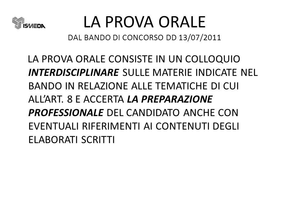 LA PROVA ORALE DAL BANDO DI CONCORSO DD 13/07/2011 LA PROVA ORALE CONSISTE IN UN COLLOQUIO INTERDISCIPLINARE SULLE MATERIE INDICATE NEL BANDO IN RELAZIONE ALLE TEMATICHE DI CUI ALLART.
