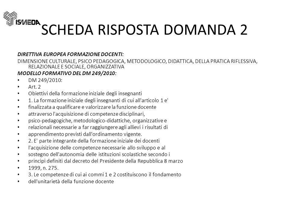 SCHEDA RISPOSTA DOMANDA 2 DIRETTIVA EUROPEA FORMAZIONE DOCENTI: DIMENSIONE CULTURALE, PSICO PEDAGOGICA, METODOLOGICO, DIDATTICA, DELLA PRATICA RIFLESSIVA, RELAZIONALE E SOCIALE, ORGANIZZATIVA MODELLO FORMATIVO DEL DM 249/2010: DM 249/2010: Art.