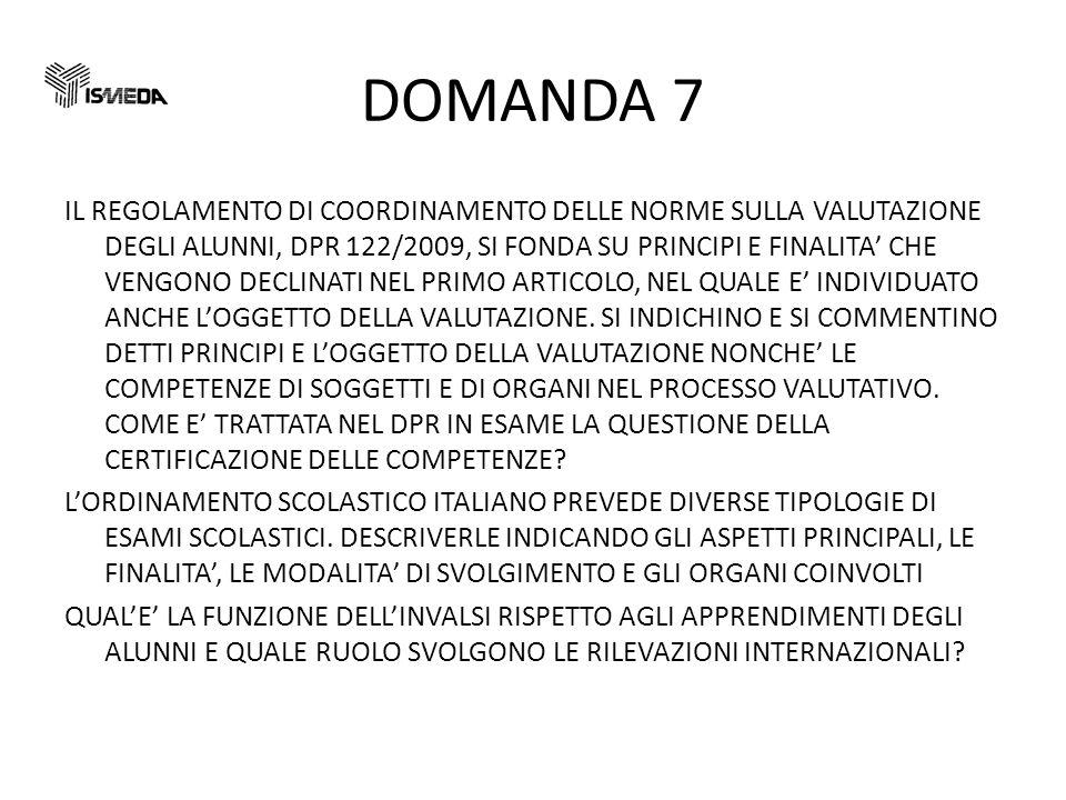 DOMANDA 7 IL REGOLAMENTO DI COORDINAMENTO DELLE NORME SULLA VALUTAZIONE DEGLI ALUNNI, DPR 122/2009, SI FONDA SU PRINCIPI E FINALITA CHE VENGONO DECLINATI NEL PRIMO ARTICOLO, NEL QUALE E INDIVIDUATO ANCHE LOGGETTO DELLA VALUTAZIONE.