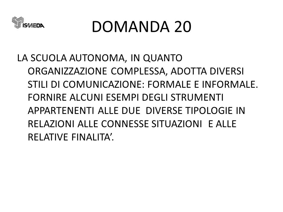 DOMANDA 20 LA SCUOLA AUTONOMA, IN QUANTO ORGANIZZAZIONE COMPLESSA, ADOTTA DIVERSI STILI DI COMUNICAZIONE: FORMALE E INFORMALE.