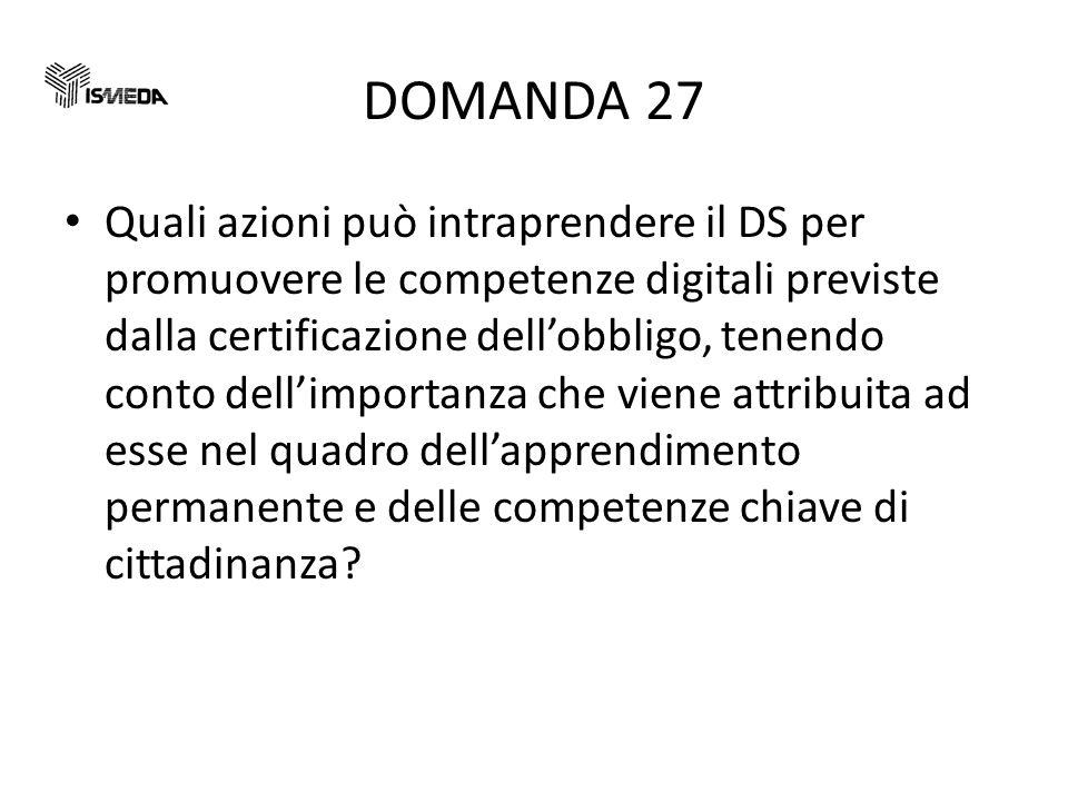 DOMANDA 27 Quali azioni può intraprendere il DS per promuovere le competenze digitali previste dalla certificazione dellobbligo, tenendo conto dellimportanza che viene attribuita ad esse nel quadro dellapprendimento permanente e delle competenze chiave di cittadinanza?